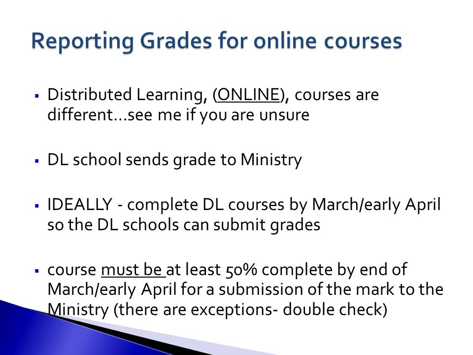  Distributed Learning, (ONLINE), courses are different…see me if you are unsure  DL school sends grade to Ministry  IDEALLY - complete DL courses by March/early April so the DL schools can submit grades  course must be at least 50% complete by end of March/early April for a submission of the mark to the Ministry (there are exceptions- double check)