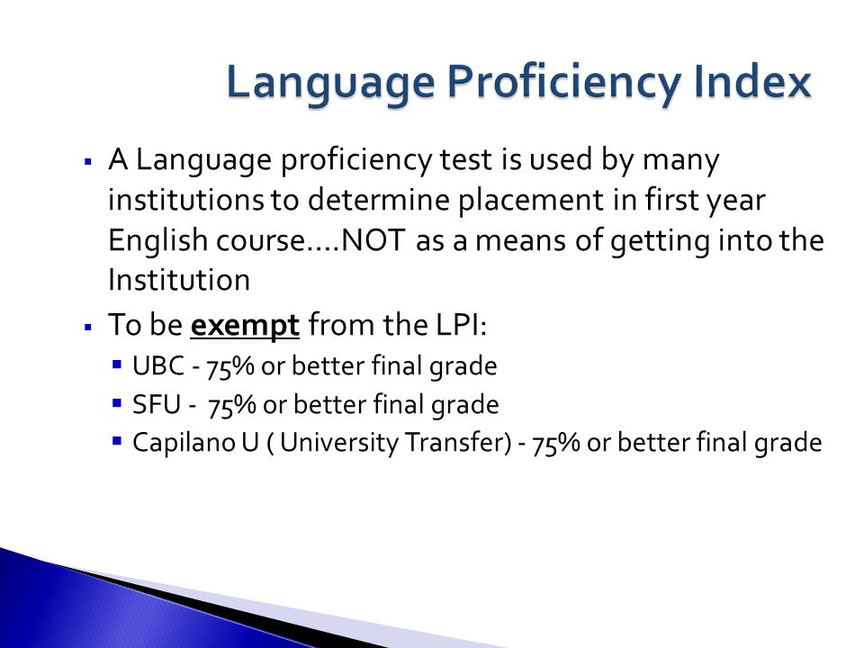 A Language proficiency test is used by many institutions to determine placement in first year English course….NOT as a means of getting into the Institution  To be exempt from the LPI:  UBC - 75% or better final grade  SFU - 75% or better final grade  Capilano U ( University Transfer) - 75% or better final grade