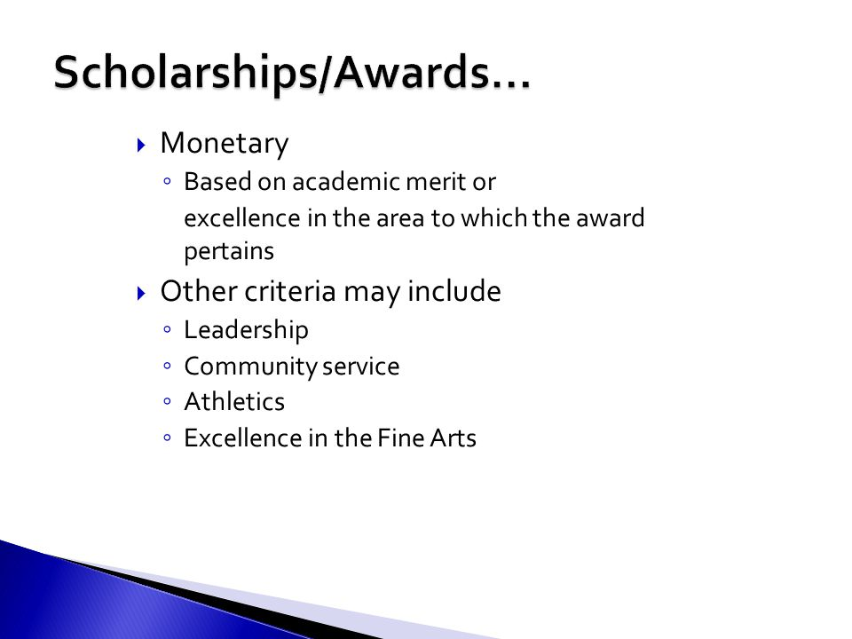  Monetary ◦ Based on academic merit or excellence in the area to which the award pertains  Other criteria may include ◦ Leadership ◦ Community service ◦ Athletics ◦ Excellence in the Fine Arts
