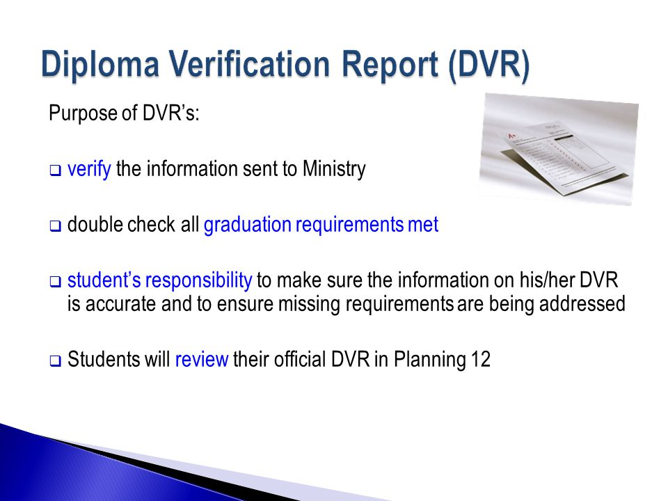 Purpose of DVR's:  verify the information sent to Ministry  double check all graduation requirements met  student's responsibility to make sure the information on his/her DVR is accurate and to ensure missing requirements are being addressed  Students will review their official DVR in Planning 12