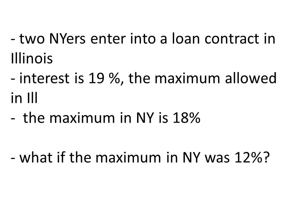 - two NYers enter into a loan contract in Illinois - interest is 19 %, the maximum allowed in Ill - the maximum in NY is 18% - what if the maximum in NY was 12%