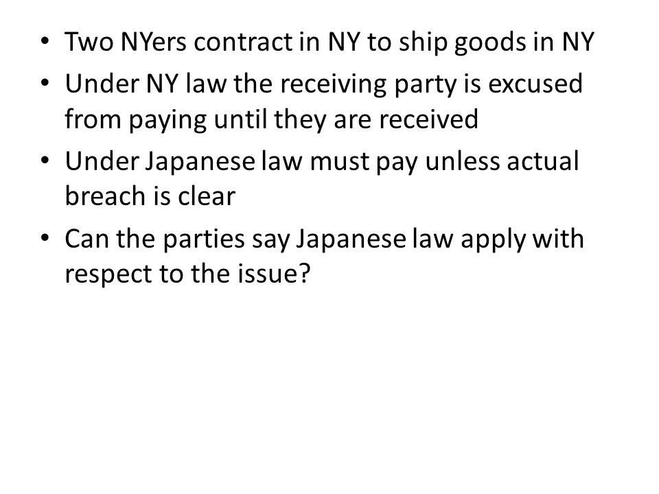 Two NYers contract in NY to ship goods in NY Under NY law the receiving party is excused from paying until they are received Under Japanese law must pay unless actual breach is clear Can the parties say Japanese law apply with respect to the issue