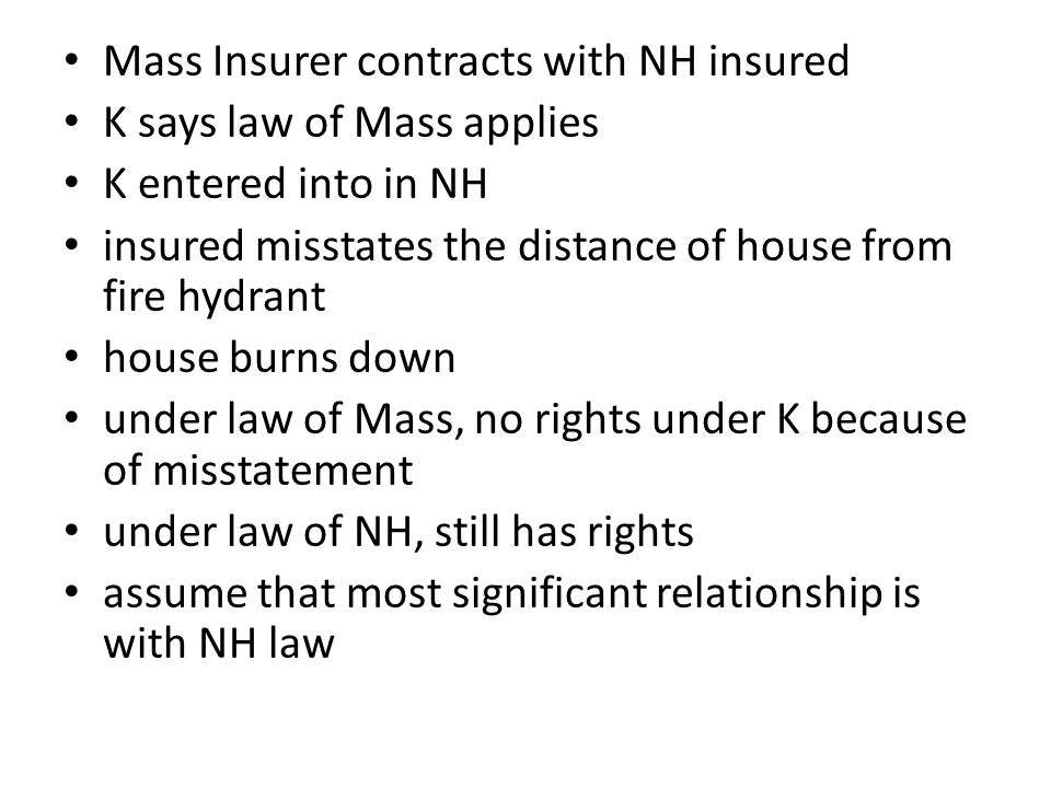 Mass Insurer contracts with NH insured K says law of Mass applies K entered into in NH insured misstates the distance of house from fire hydrant house burns down under law of Mass, no rights under K because of misstatement under law of NH, still has rights assume that most significant relationship is with NH law