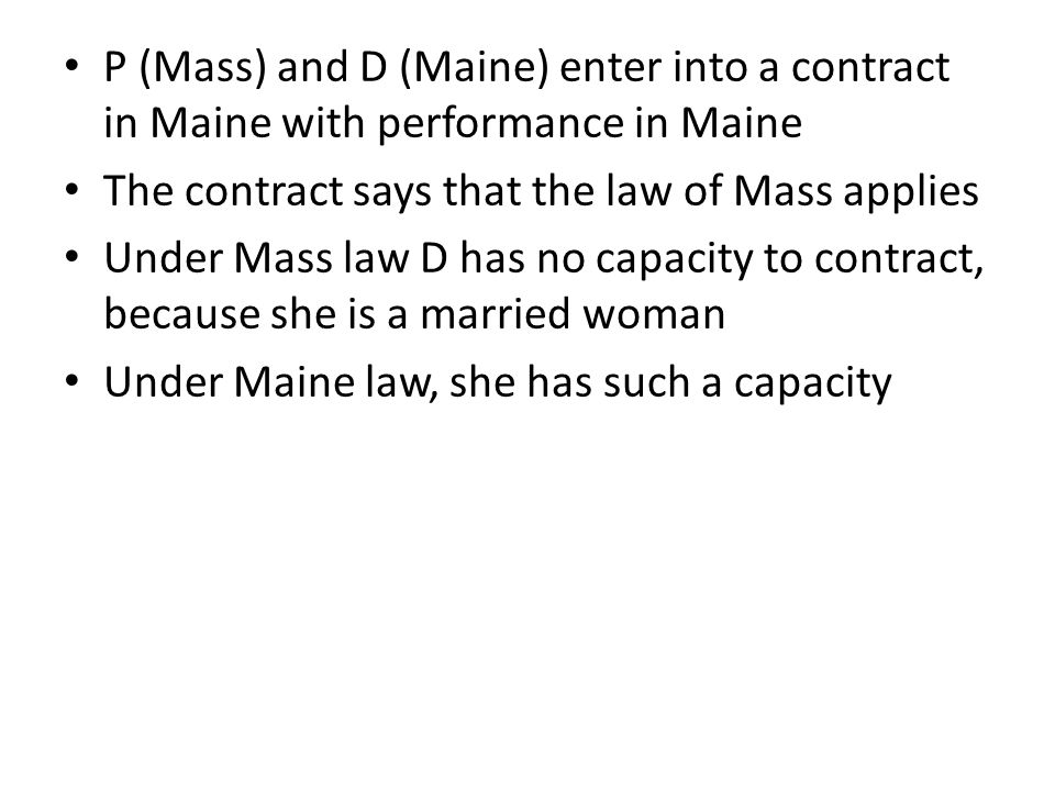 P (Mass) and D (Maine) enter into a contract in Maine with performance in Maine The contract says that the law of Mass applies Under Mass law D has no capacity to contract, because she is a married woman Under Maine law, she has such a capacity