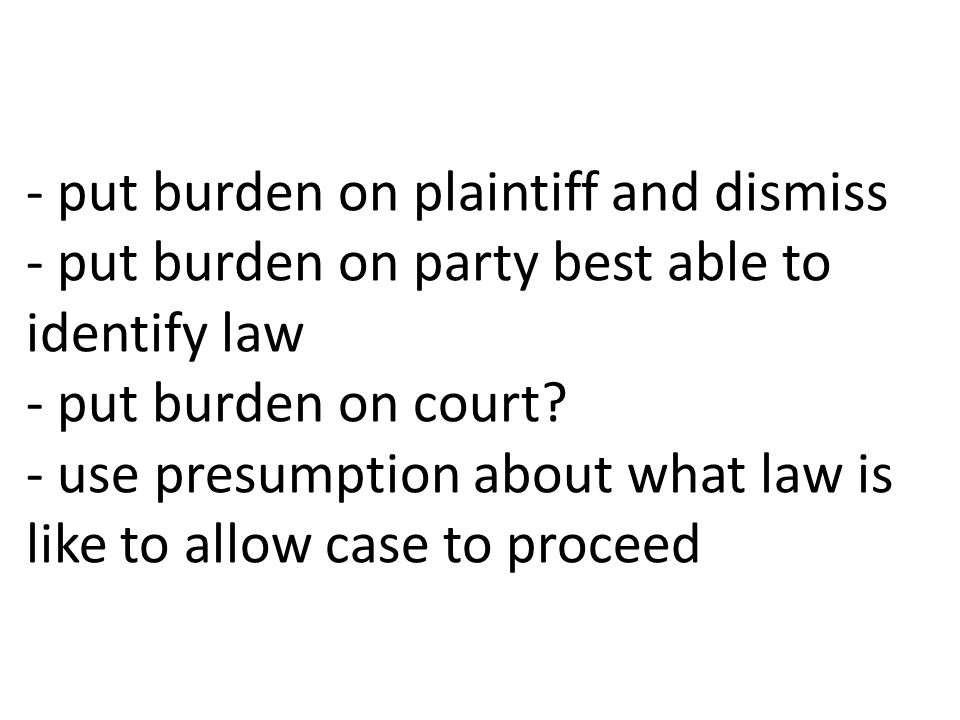 - put burden on plaintiff and dismiss - put burden on party best able to identify law - put burden on court.