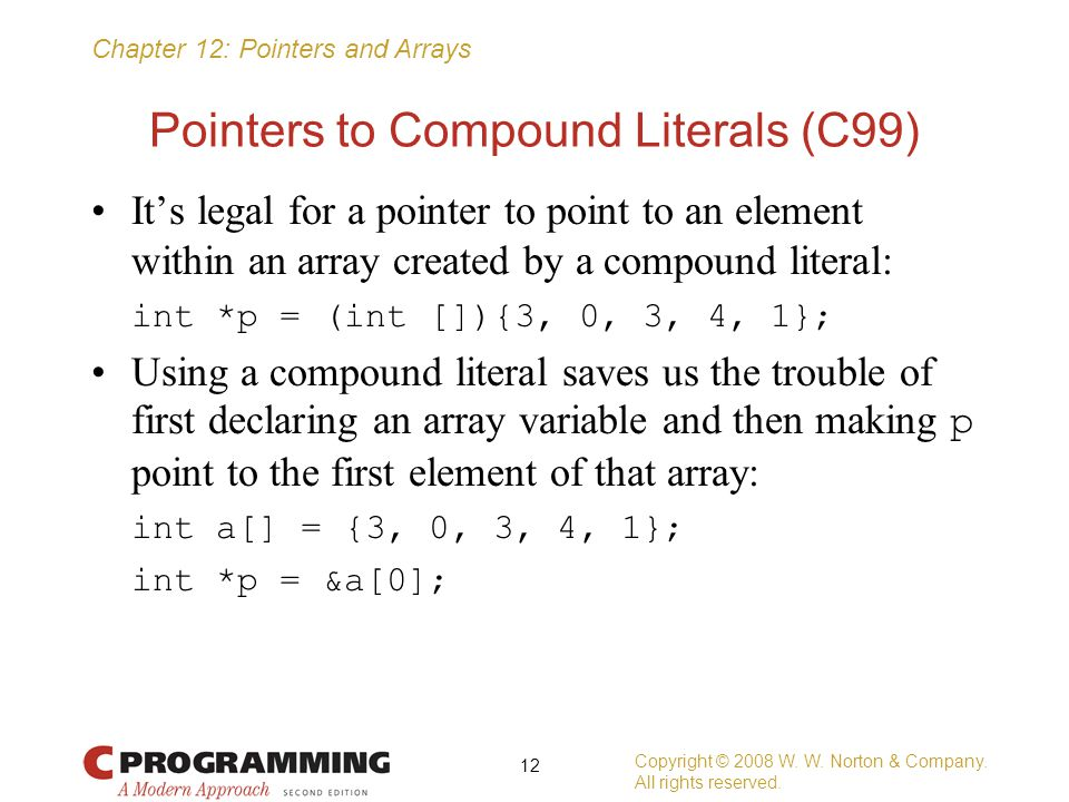 Chapter 12: Pointers and Arrays Pointers to Compound Literals (C99) It's legal for a pointer to point to an element within an array created by a compo