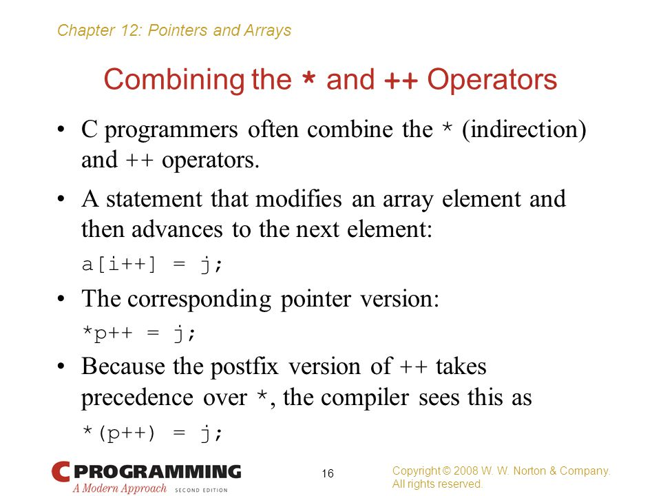 Chapter 12: Pointers and Arrays Combining the * and ++ Operators C programmers often combine the * (indirection) and ++ operators. A statement that mo
