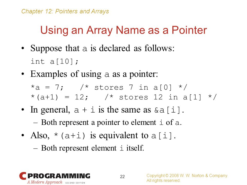 Chapter 12: Pointers and Arrays Using an Array Name as a Pointer Suppose that a is declared as follows: int a[10]; Examples of using a as a pointer: *