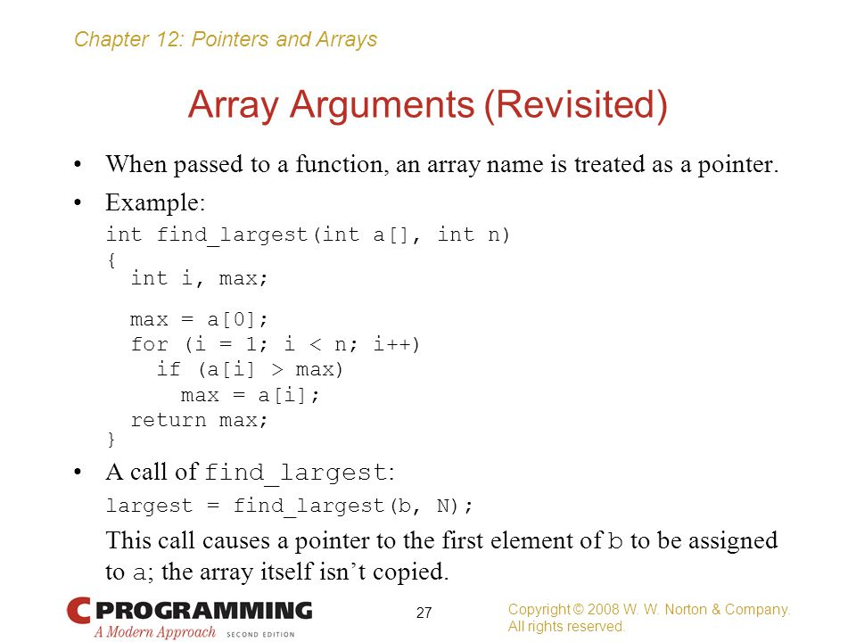 Chapter 12: Pointers and Arrays Array Arguments (Revisited) When passed to a function, an array name is treated as a pointer. Example: int find_larges