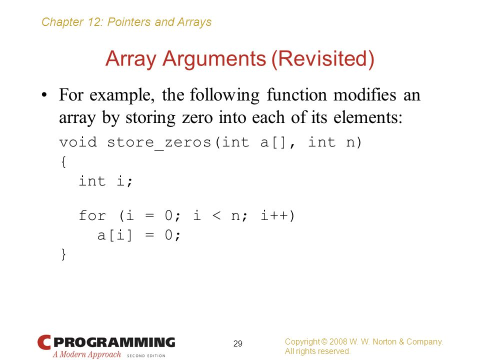 Chapter 12: Pointers and Arrays Array Arguments (Revisited) For example, the following function modifies an array by storing zero into each of its ele