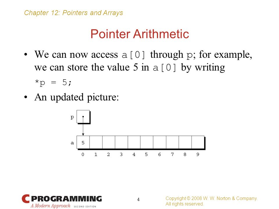 Chapter 12: Pointers and Arrays Pointer Arithmetic We can now access a[0] through p ; for example, we can store the value 5 in a[0] by writing *p = 5;