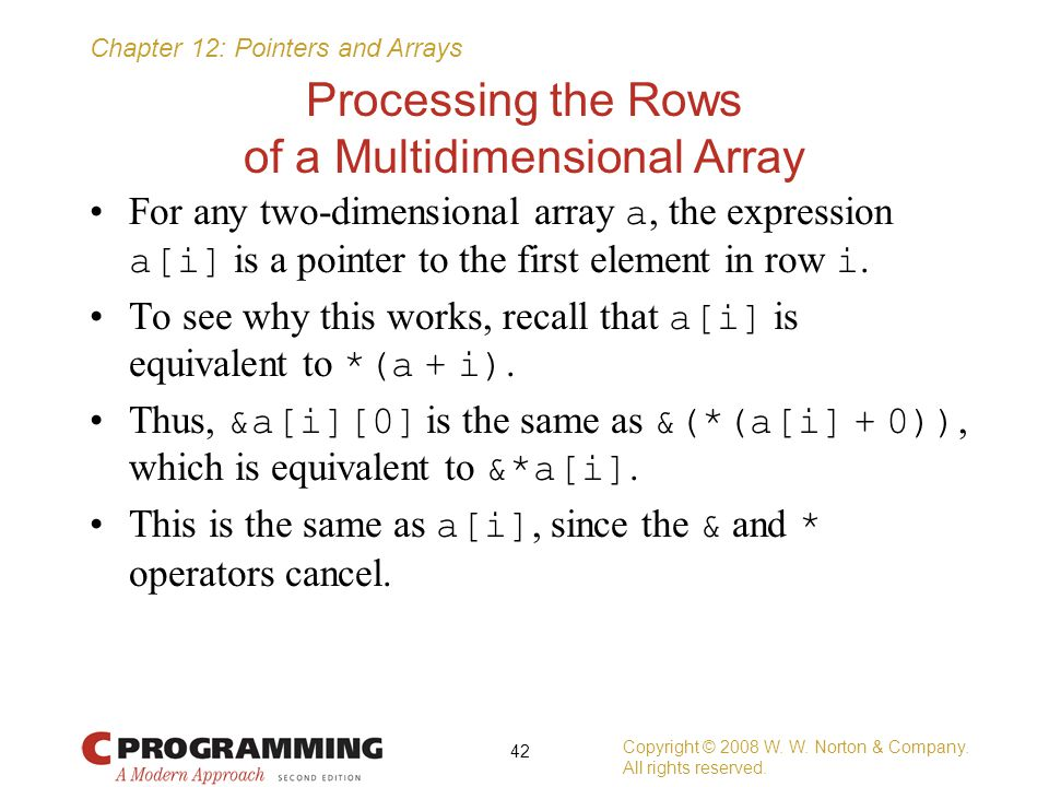Chapter 12: Pointers and Arrays Processing the Rows of a Multidimensional Array For any two-dimensional array a, the expression a[i] is a pointer to t