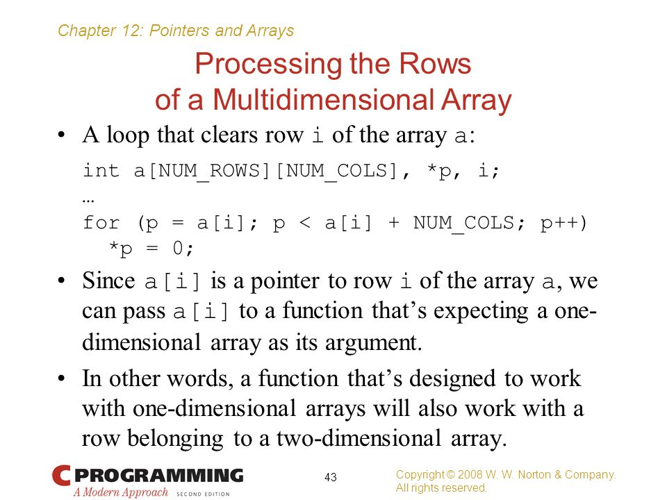 Chapter 12: Pointers and Arrays Processing the Rows of a Multidimensional Array A loop that clears row i of the array a : int a[NUM_ROWS][NUM_COLS], *