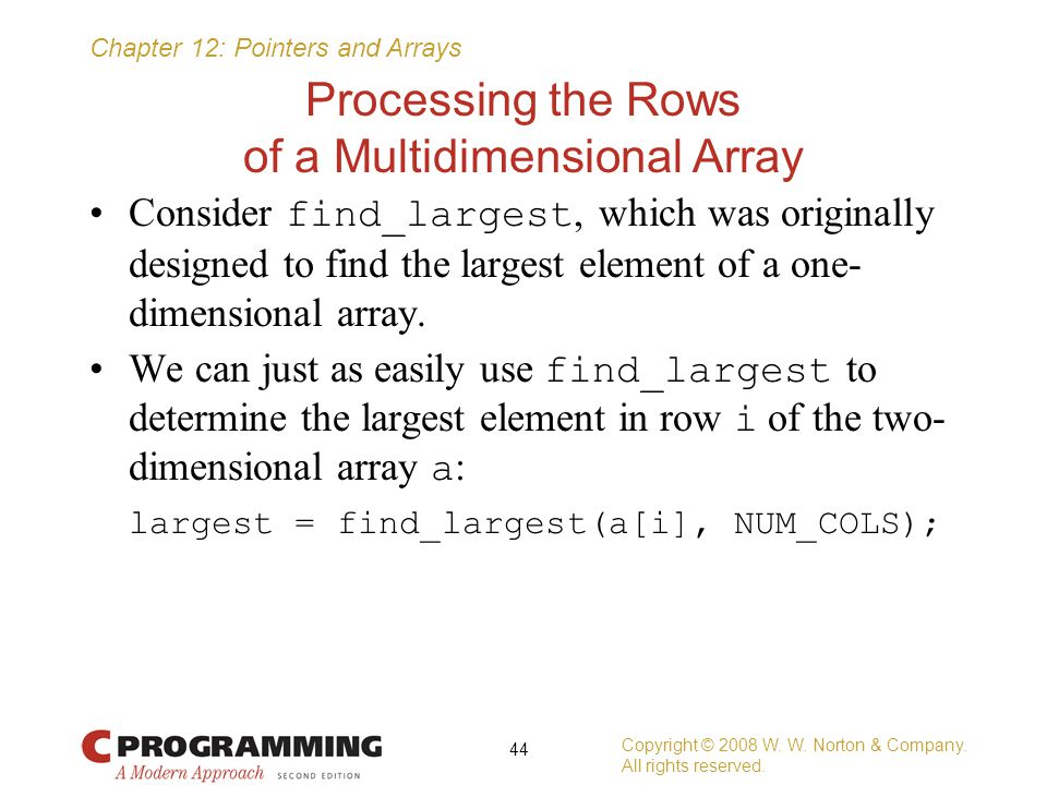 Chapter 12: Pointers and Arrays Processing the Rows of a Multidimensional Array Consider find_largest, which was originally designed to find the large