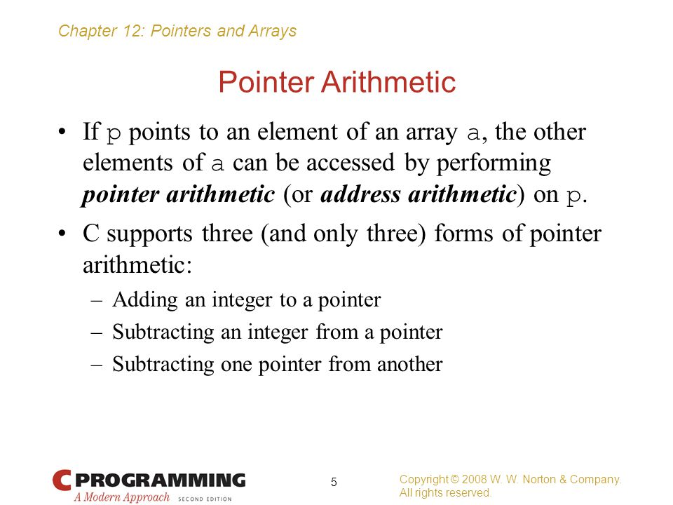 Chapter 12: Pointers and Arrays Pointer Arithmetic If p points to an element of an array a, the other elements of a can be accessed by performing poin