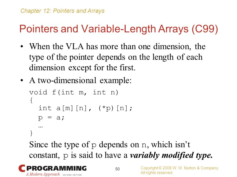 Chapter 12: Pointers and Arrays Pointers and Variable-Length Arrays (C99) When the VLA has more than one dimension, the type of the pointer depends on