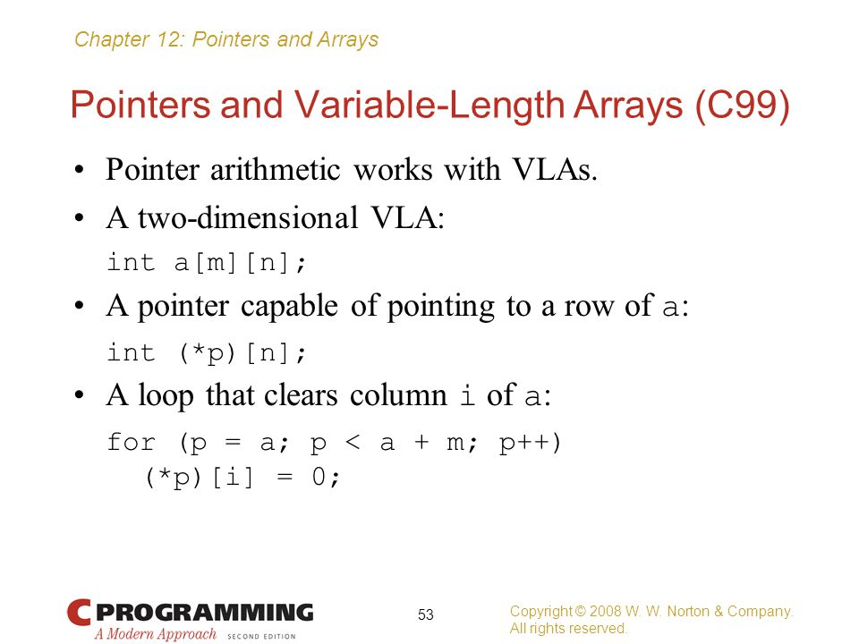 Chapter 12: Pointers and Arrays Pointers and Variable-Length Arrays (C99) Pointer arithmetic works with VLAs. A two-dimensional VLA: int a[m][n]; A po