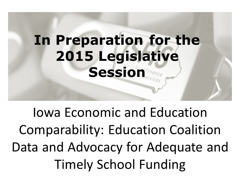 Iowa Economic and Education Comparability: Education Coalition Data and Advocacy for Adequate and Timely School Funding In Preparation for the 2015 Le