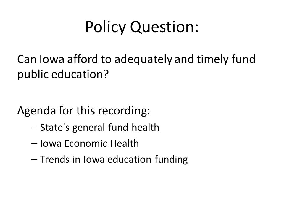 Policy Question: Can Iowa afford to adequately and timely fund public education? Agenda for this recording: – State's general fund health – Iowa Econo