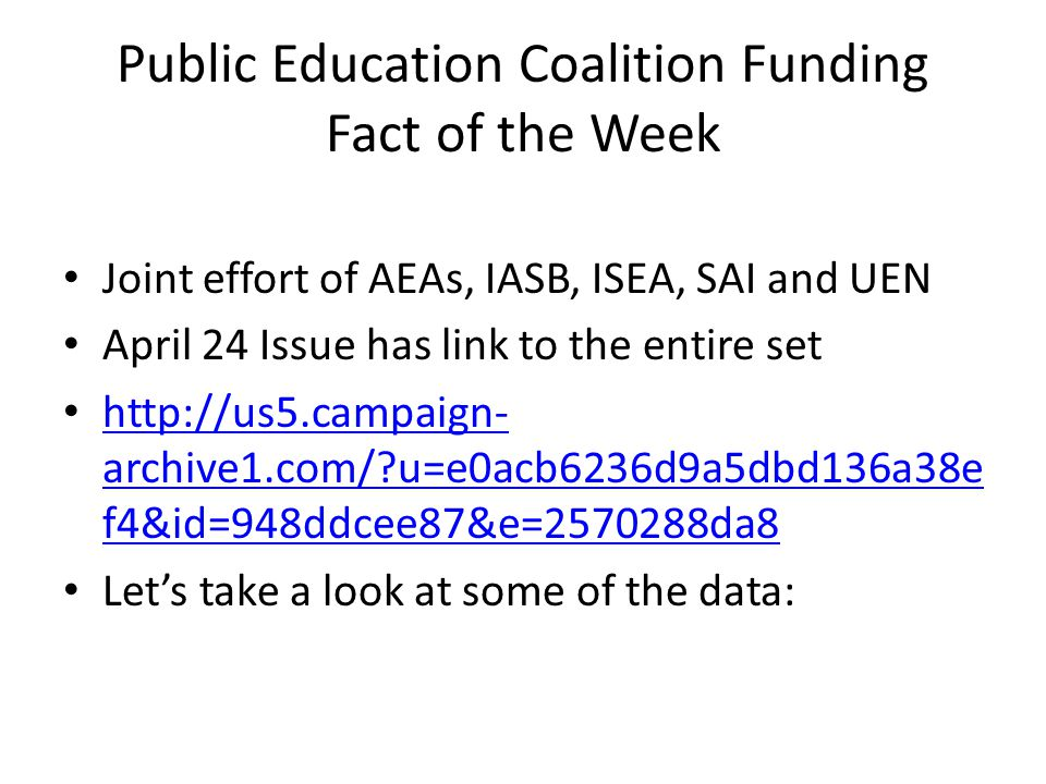 Public Education Coalition Funding Fact of the Week Joint effort of AEAs, IASB, ISEA, SAI and UEN April 24 Issue has link to the entire set http://us5