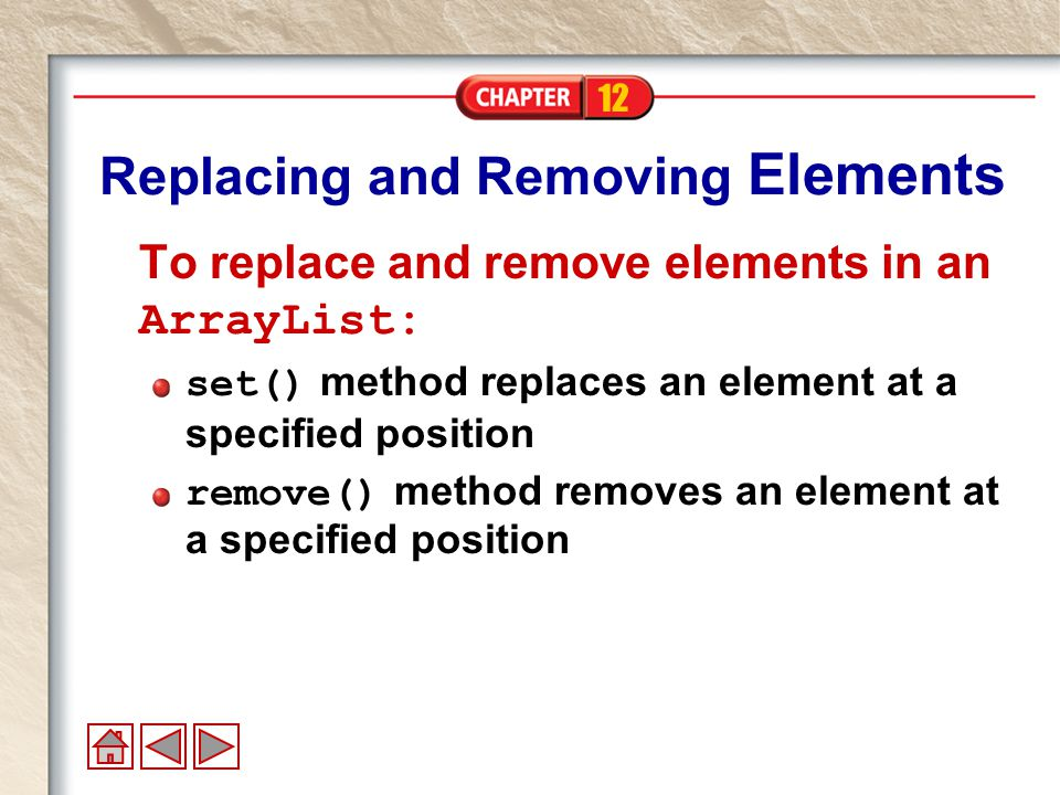 12 Replacing and Removing Elements To replace and remove elements in an ArrayList: set() method replaces an element at a specified position remove() method removes an element at a specified position