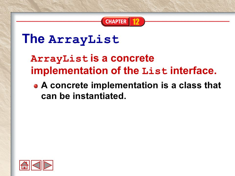 12 The ArrayList ArrayList is a concrete implementation of the List interface.