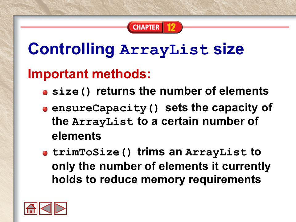 12 Controlling ArrayList size Important methods: size() returns the number of elements ensureCapacity() sets the capacity of the ArrayList to a certain number of elements trimToSize() trims an ArrayList to only the number of elements it currently holds to reduce memory requirements