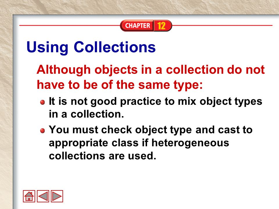 12 Using Collections Although objects in a collection do not have to be of the same type: It is not good practice to mix object types in a collection.
