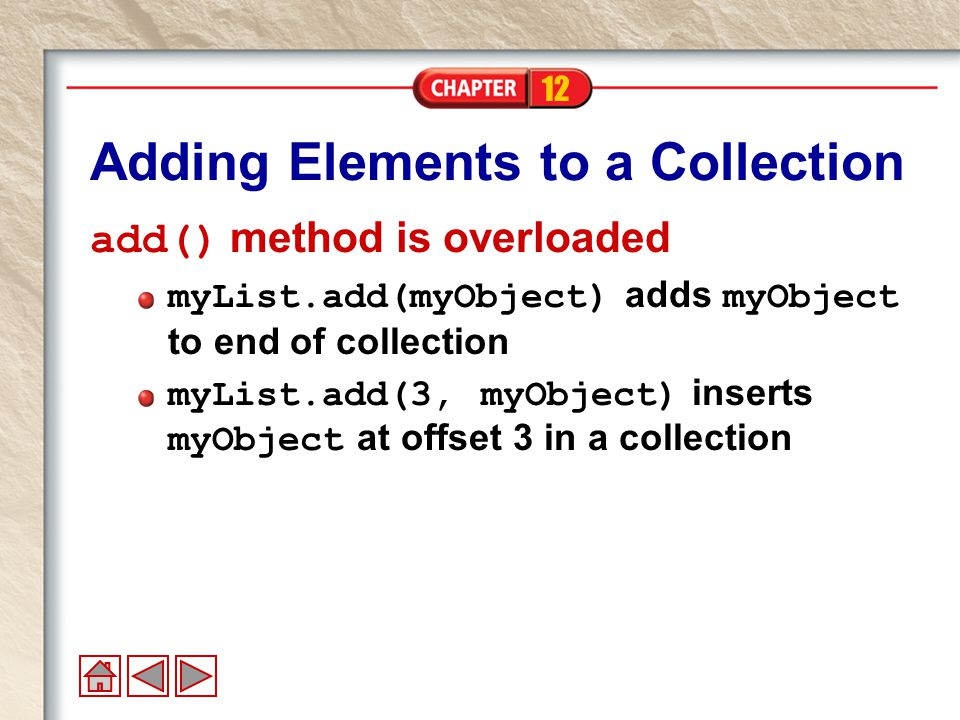 12 Adding Elements to a Collection add() method is overloaded myList.add(myObject) adds myObject to end of collection myList.add(3, myObject) inserts myObject at offset 3 in a collection