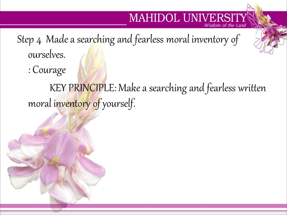 Step 4 Made a searching and fearless moral inventory of ourselves. : Courage KEY PRINCIPLE: Make a searching and fearless written moral inventory of y