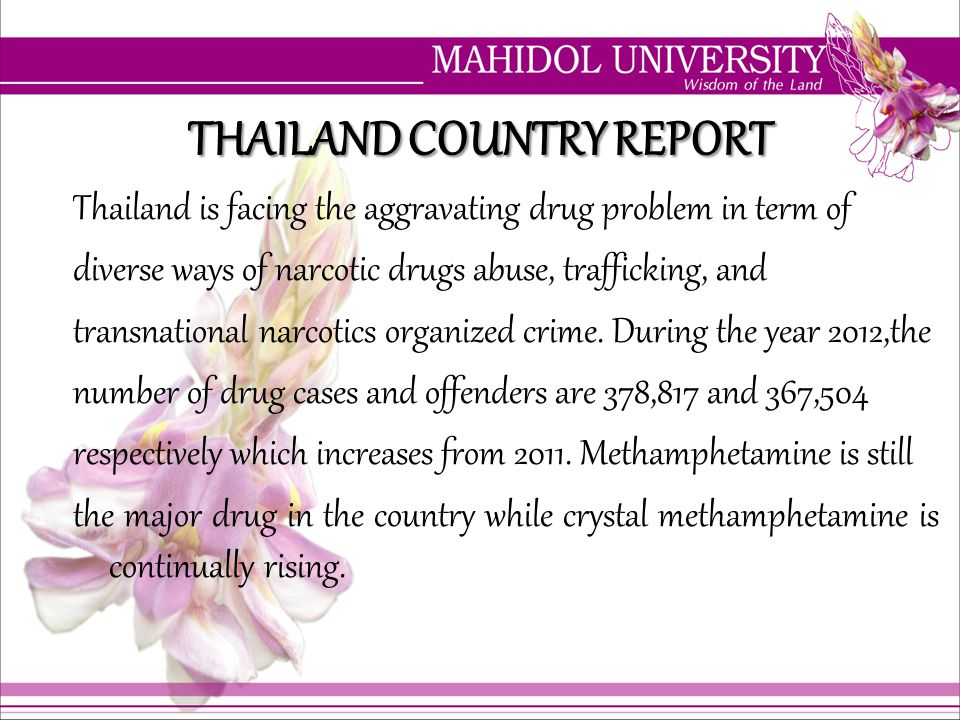 THAILAND COUNTRY REPORT Thailand is facing the aggravating drug problem in term of diverse ways of narcotic drugs abuse, trafficking, and transnationa