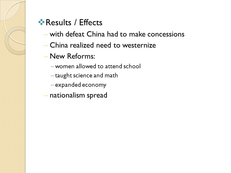  Results / Effects – with defeat China had to make concessions – China realized need to westernize – New Reforms: – women allowed to attend school –