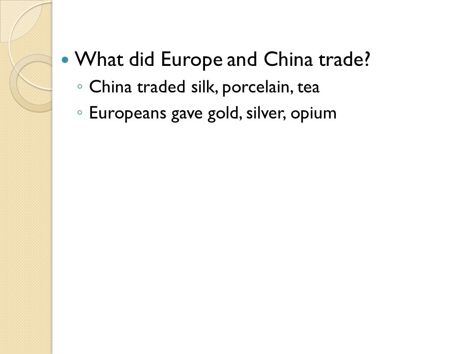 What did Europe and China trade? ◦ China traded silk, porcelain, tea ◦ Europeans gave gold, silver, opium