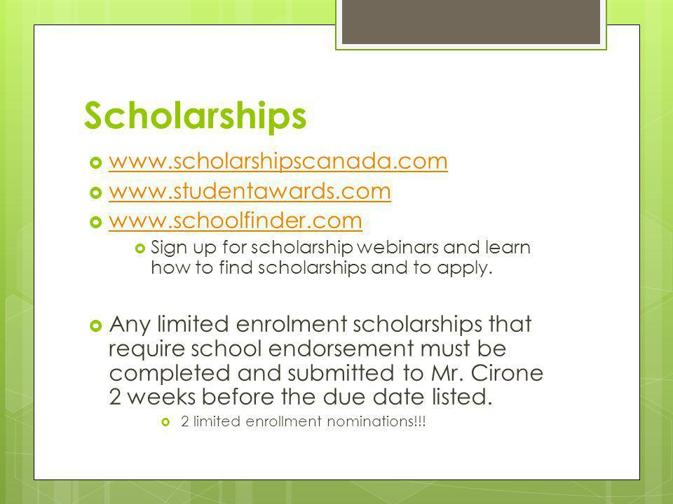 Scholarships  www.scholarshipscanada.com www.scholarshipscanada.com  www.studentawards.com www.studentawards.com  www.schoolfinder.com www.schoolfinder.com  Sign up for scholarship webinars and learn how to find scholarships and to apply.
