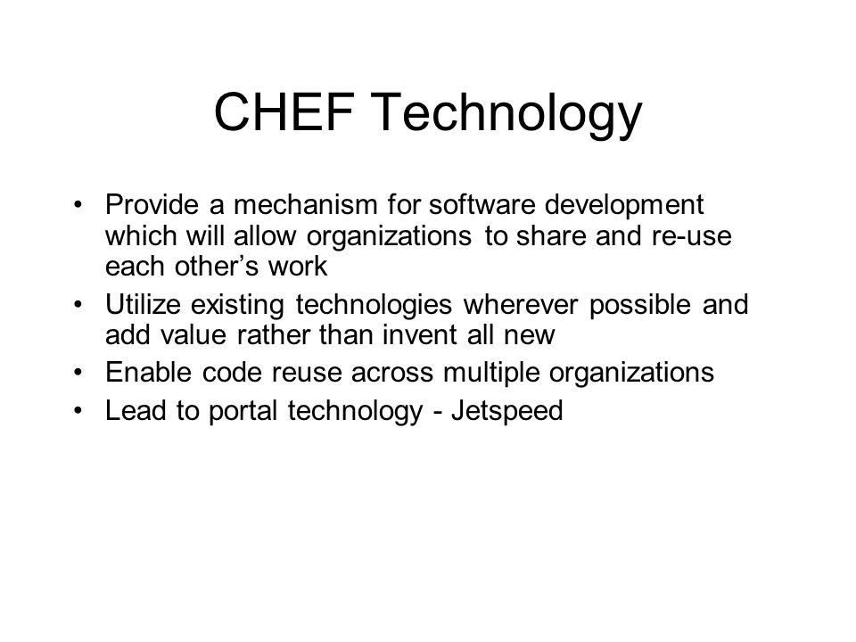 CHEF Technology Provide a mechanism for software development which will allow organizations to share and re-use each other's work Utilize existing tec