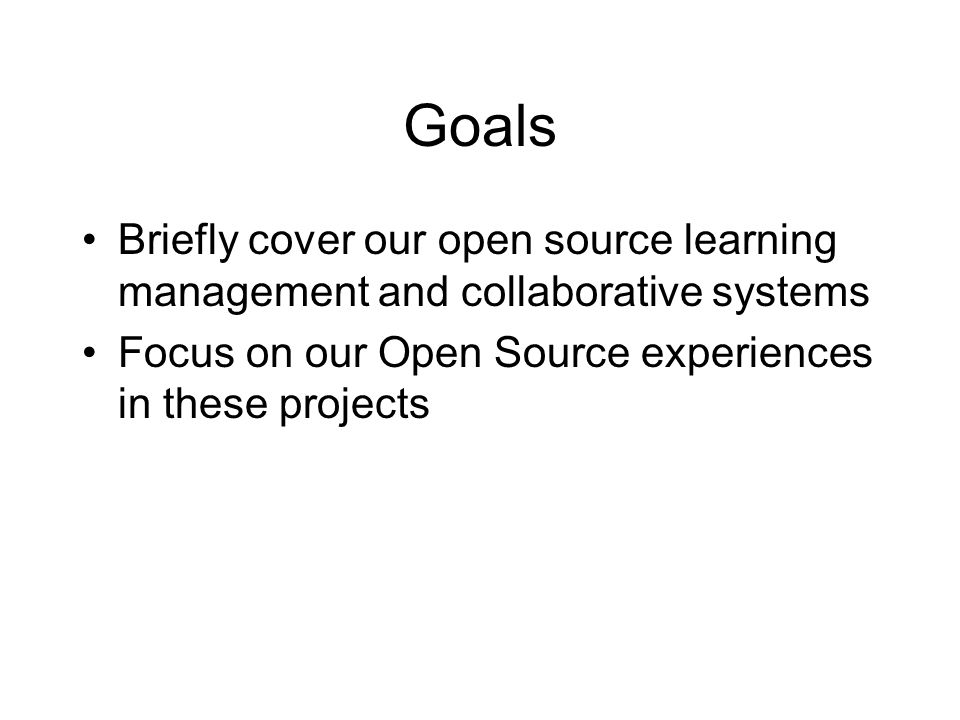 Goals Briefly cover our open source learning management and collaborative systems Focus on our Open Source experiences in these projects