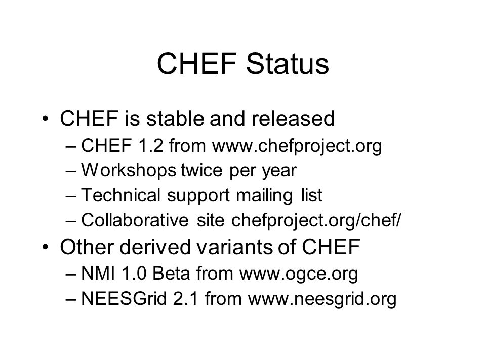 CHEF Status CHEF is stable and released –CHEF 1.2 from www.chefproject.org –Workshops twice per year –Technical support mailing list –Collaborative si
