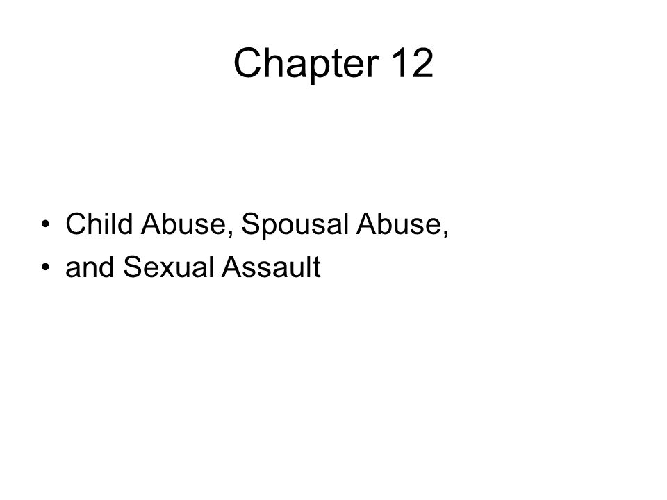 Chapter 12 Child Abuse, Spousal Abuse, and Sexual Assault