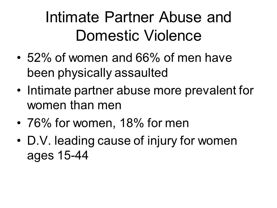 Intimate Partner Abuse and Domestic Violence 52% of women and 66% of men have been physically assaulted Intimate partner abuse more prevalent for women than men 76% for women, 18% for men D.V.