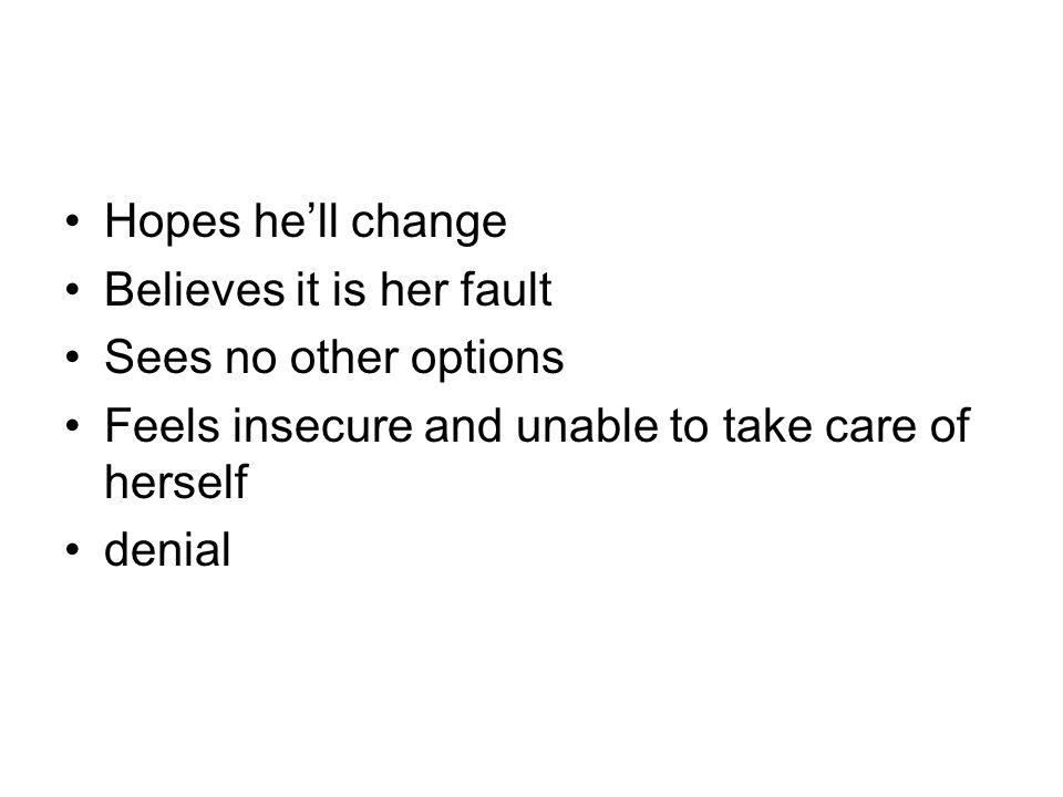 Hopes he'll change Believes it is her fault Sees no other options Feels insecure and unable to take care of herself denial