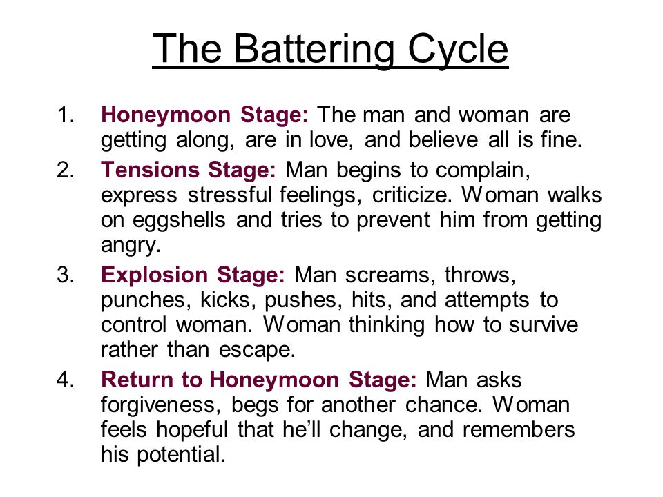 The Battering Cycle 1.Honeymoon Stage: The man and woman are getting along, are in love, and believe all is fine.