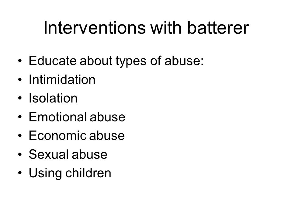 Interventions with batterer Educate about types of abuse: Intimidation Isolation Emotional abuse Economic abuse Sexual abuse Using children