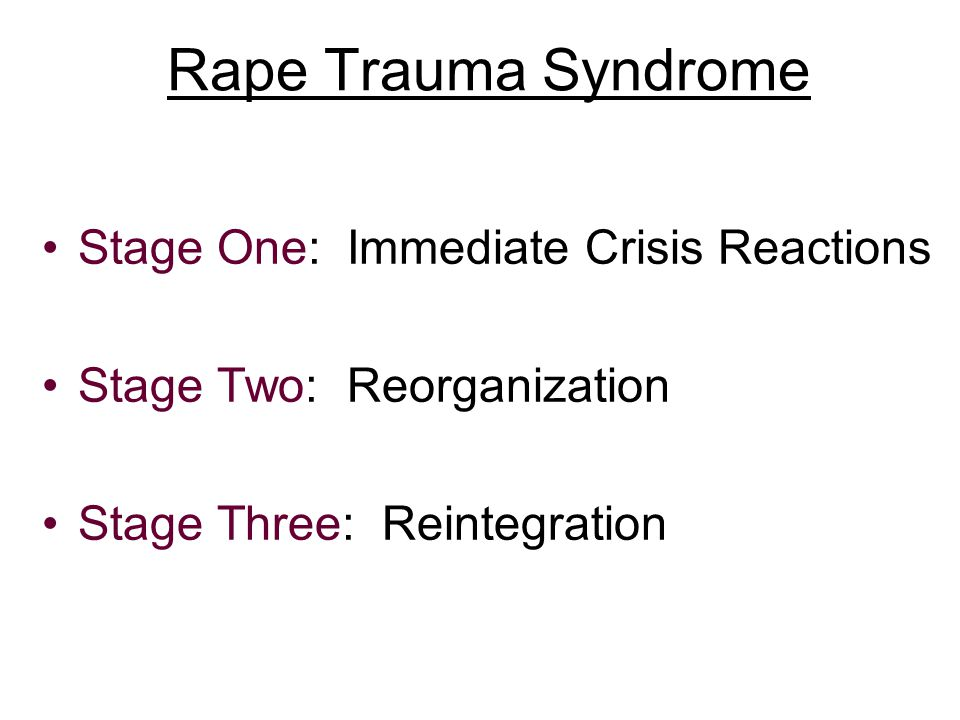 Rape Trauma Syndrome Stage One: Immediate Crisis Reactions Stage Two: Reorganization Stage Three: Reintegration