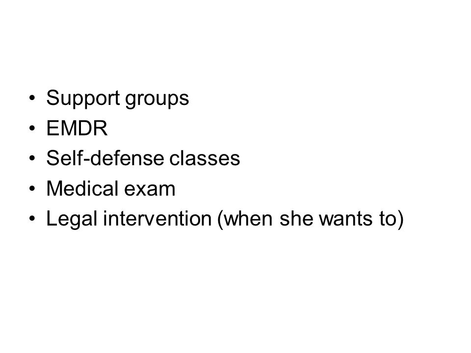 Support groups EMDR Self-defense classes Medical exam Legal intervention (when she wants to)