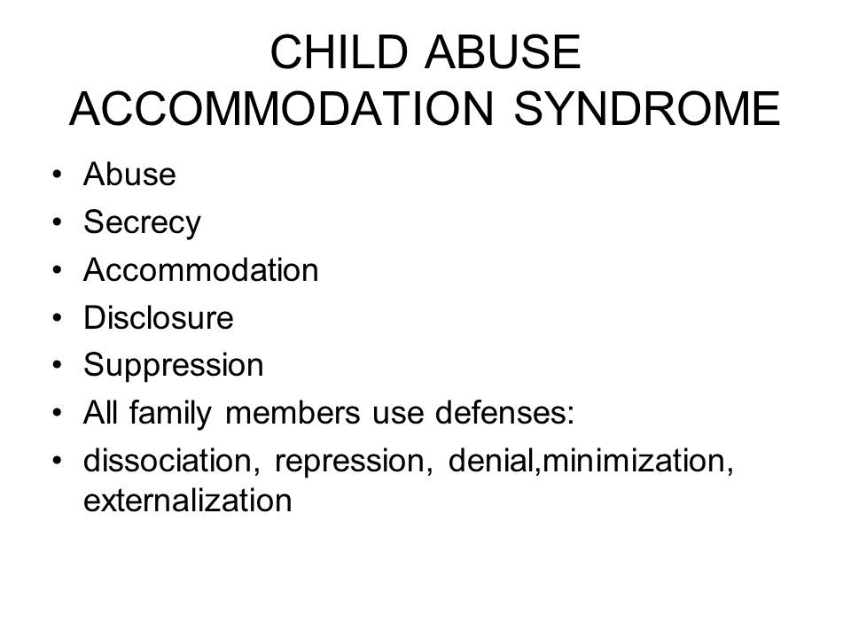 CHILD ABUSE ACCOMMODATION SYNDROME Abuse Secrecy Accommodation Disclosure Suppression All family members use defenses: dissociation, repression, denial,minimization, externalization