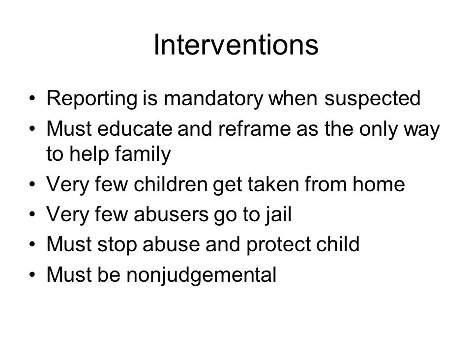 Interventions Reporting is mandatory when suspected Must educate and reframe as the only way to help family Very few children get taken from home Very few abusers go to jail Must stop abuse and protect child Must be nonjudgemental