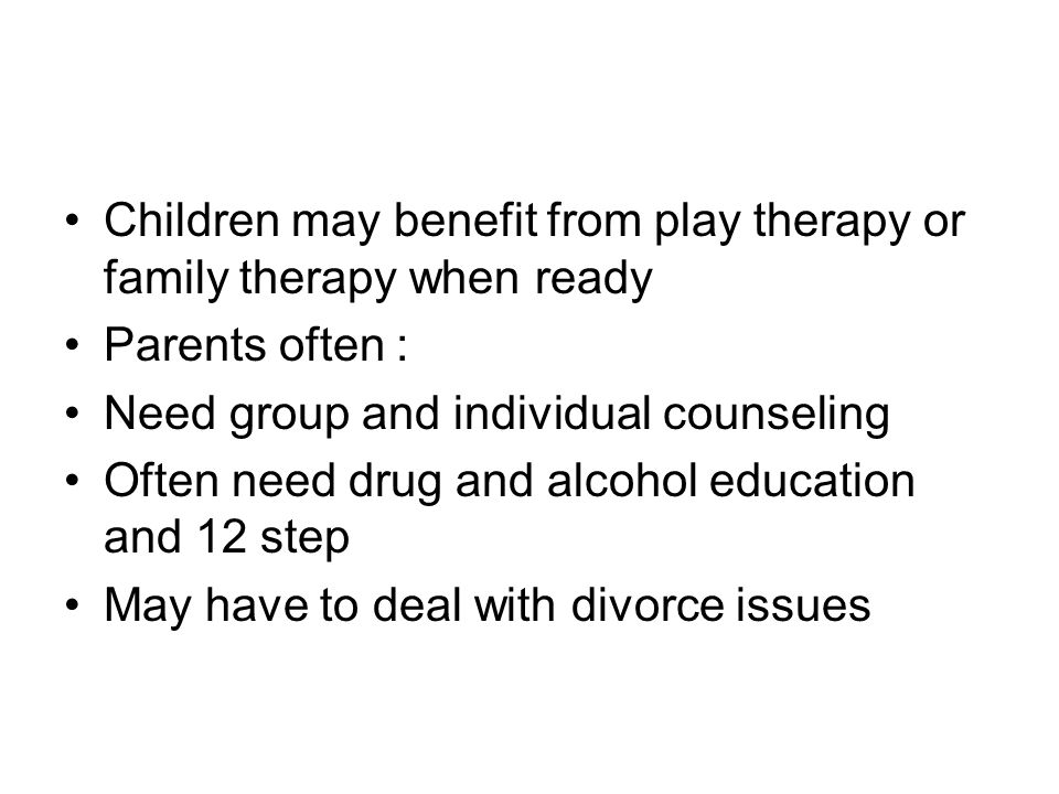 Children may benefit from play therapy or family therapy when ready Parents often : Need group and individual counseling Often need drug and alcohol education and 12 step May have to deal with divorce issues