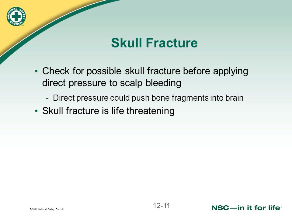 © 2011 National Safety Council Skull Fracture Check for possible skull fracture before applying direct pressure to scalp bleeding -Direct pressure cou