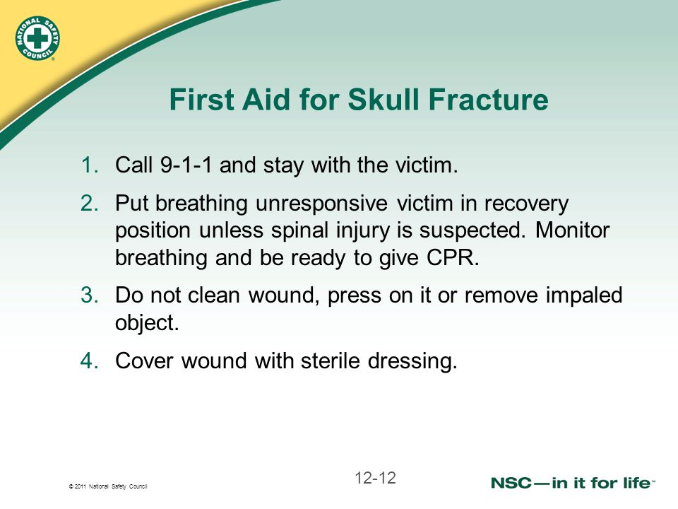 © 2011 National Safety Council First Aid for Skull Fracture 1.Call 9-1-1 and stay with the victim. 2.Put breathing unresponsive victim in recovery pos