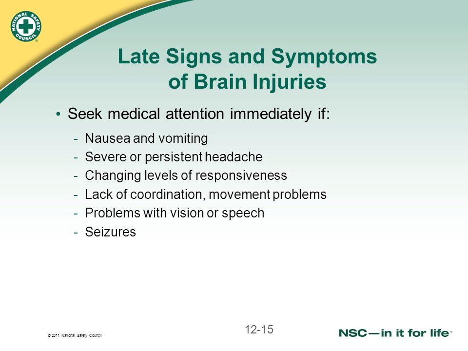 © 2011 National Safety Council Late Signs and Symptoms of Brain Injuries Seek medical attention immediately if: -Nausea and vomiting -Severe or persistent headache -Changing levels of responsiveness -Lack of coordination, movement problems -Problems with vision or speech -Seizures 12-15